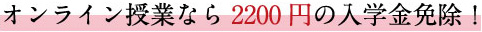 オンライン授業なら2200円の入学金免除!